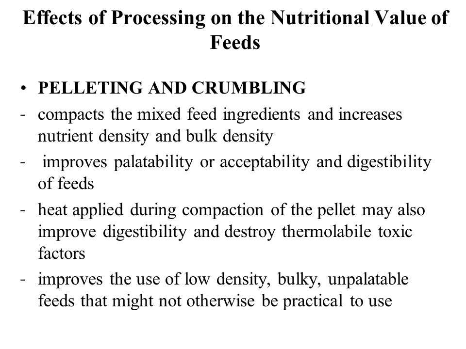 Effects of Processing on the Nutritional Value of Feeds PELLETING AND CRUMBLING ˗ compacts the mixed feed ingredients and increases nutrient density and bulk density ˗ improves palatability or acceptability and digestibility of feeds ˗ heat applied during compaction of the pellet may also improve digestibility and destroy thermolabile toxic factors ˗ improves the use of low density, bulky, unpalatable feeds that might not otherwise be practical to use