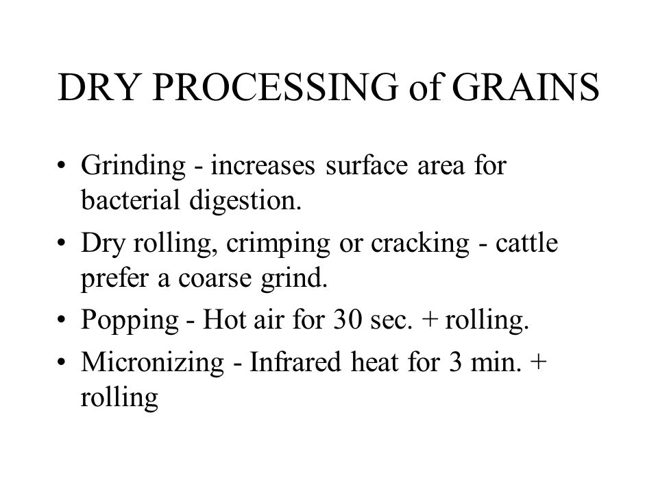 DRY PROCESSING of GRAINS Grinding - increases surface area for bacterial digestion.