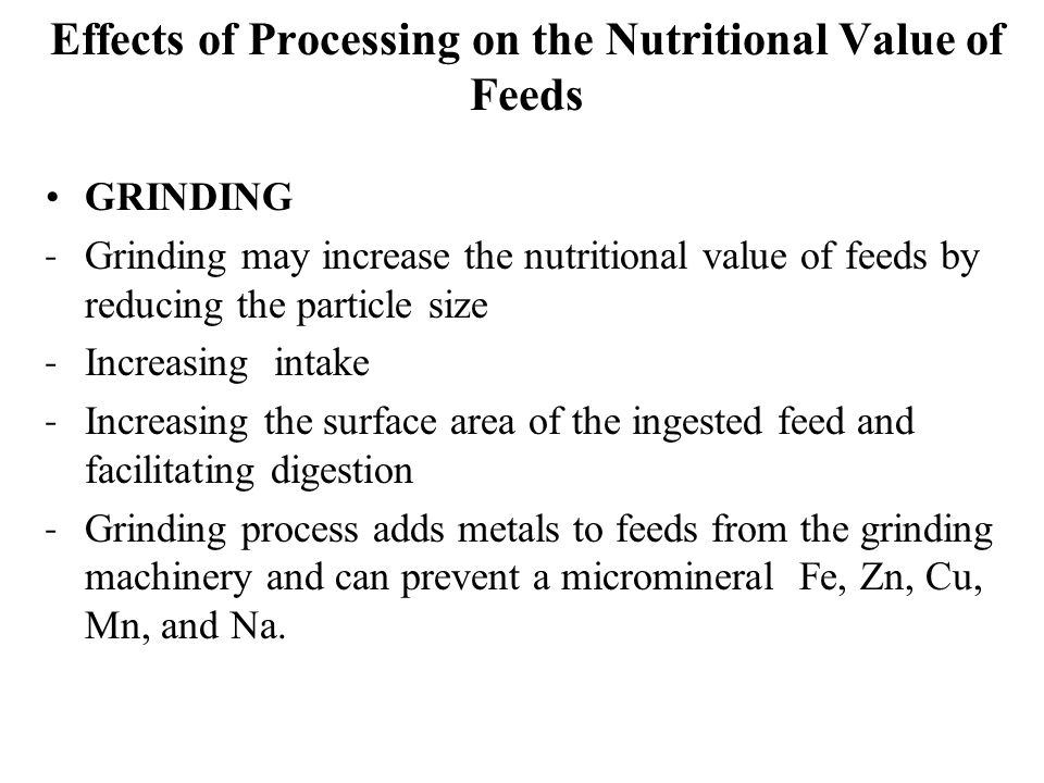 Effects of Processing on the Nutritional Value of Feeds GRINDING ˗ Grinding may increase the nutritional value of feeds by reducing the particle size ˗ Increasing intake ˗ Increasing the surface area of the ingested feed and facilitating digestion ˗ Grinding process adds metals to feeds from the grinding machinery and can prevent a micromineral Fe, Zn, Cu, Mn, and Na.