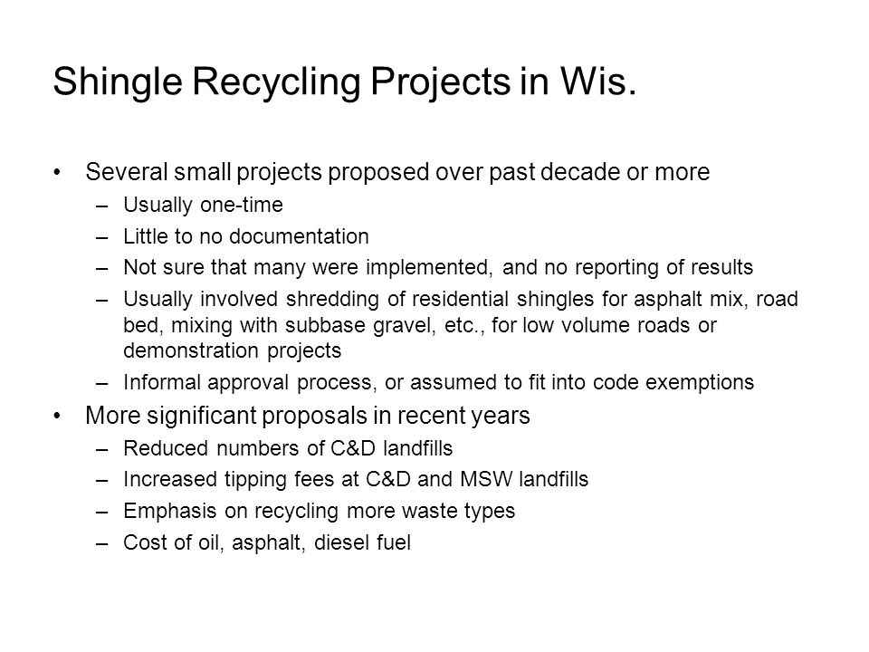 Shingle Recycling Projects in Wis. Several small projects proposed over past decade or more –Usually one-time –Little to no documentation –Not sure th