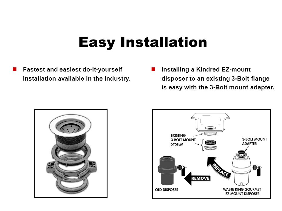 Easy Installation Installing a Kindred EZ-mount disposer to an existing 3-Bolt flange is easy with the 3-Bolt mount adapter. Fastest and easiest do-it