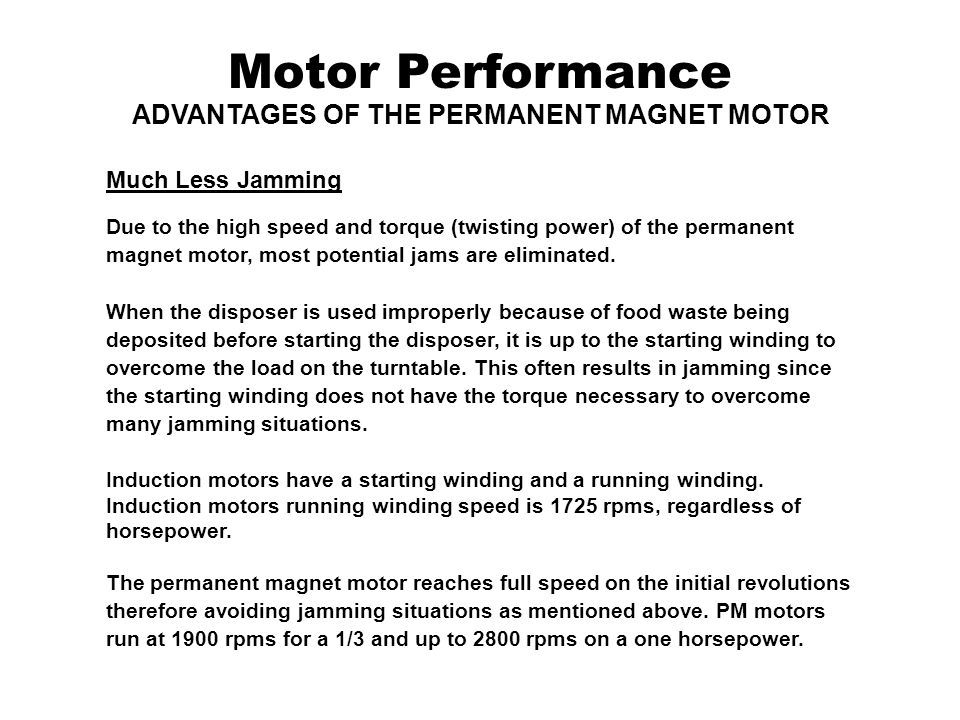 Motor Performance ADVANTAGES OF THE PERMANENT MAGNET MOTOR Much Less Jamming Due to the high speed and torque (twisting power) of the permanent magnet