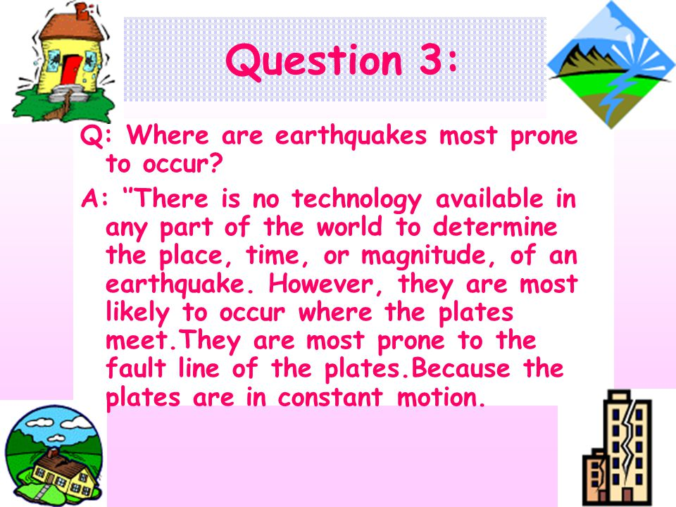 Question 3: Q: Where are earthquakes most prone to occur.