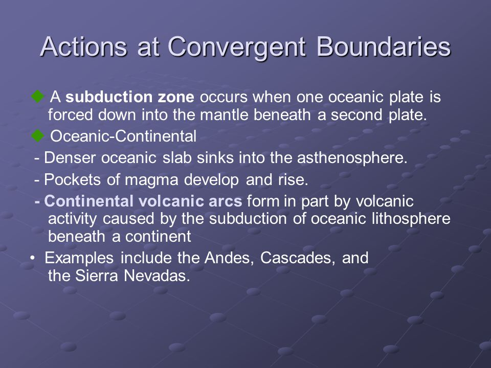 Actions at Convergent Boundaries  A subduction zone occurs when one oceanic plate is forced down into the mantle beneath a second plate.  Oceanic-Co