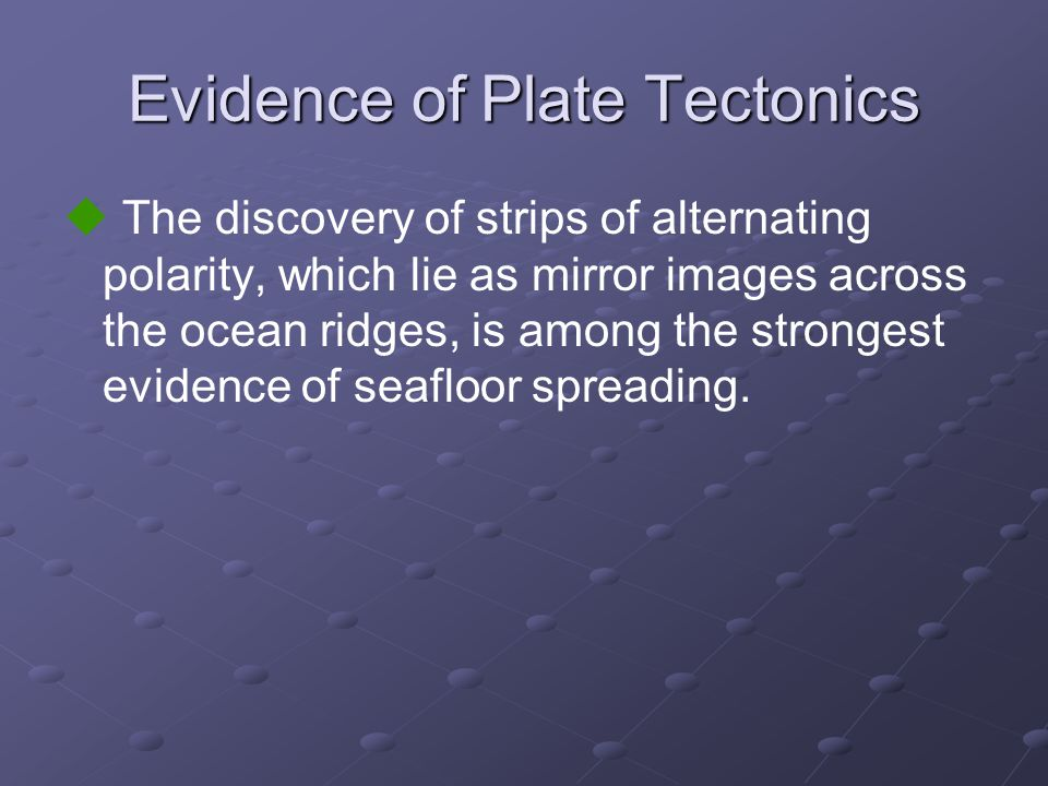 Evidence of Plate Tectonics  The discovery of strips of alternating polarity, which lie as mirror images across the ocean ridges, is among the strong