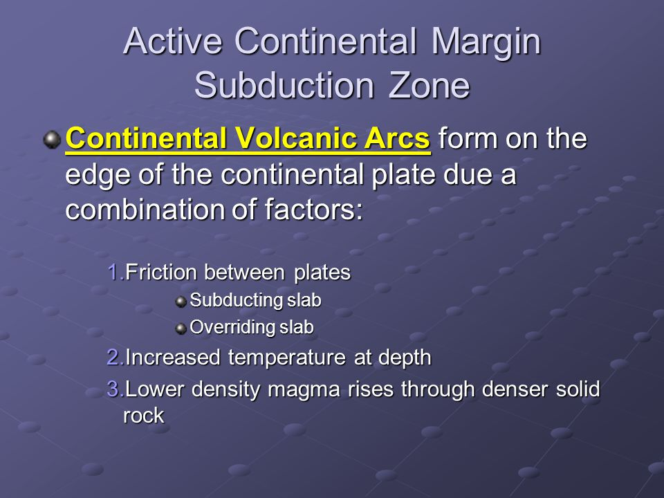 Active Continental Margin Subduction Zone Continental Volcanic Arcs form on the edge of the continental plate due a combination of factors: 1.Friction