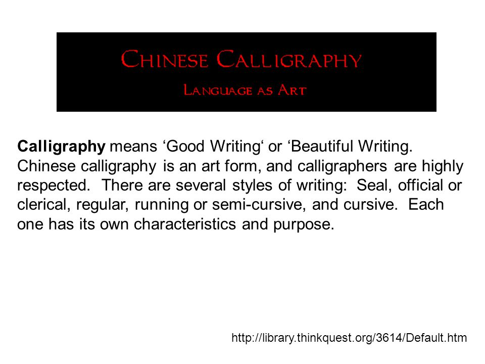 Calligraphy means 'Good Writing' or 'Beautiful Writing. Chinese calligraphy is an art form, and calligraphers are highly respected. There are several