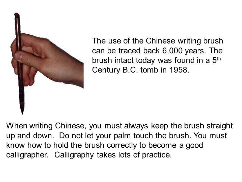 When writing Chinese, you must always keep the brush straight up and down. Do not let your palm touch the brush. You must know how to hold the brush c
