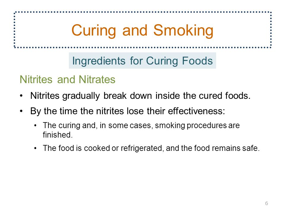 Curing and Smoking Nitrites and Nitrates Nitrites gradually break down inside the cured foods.
