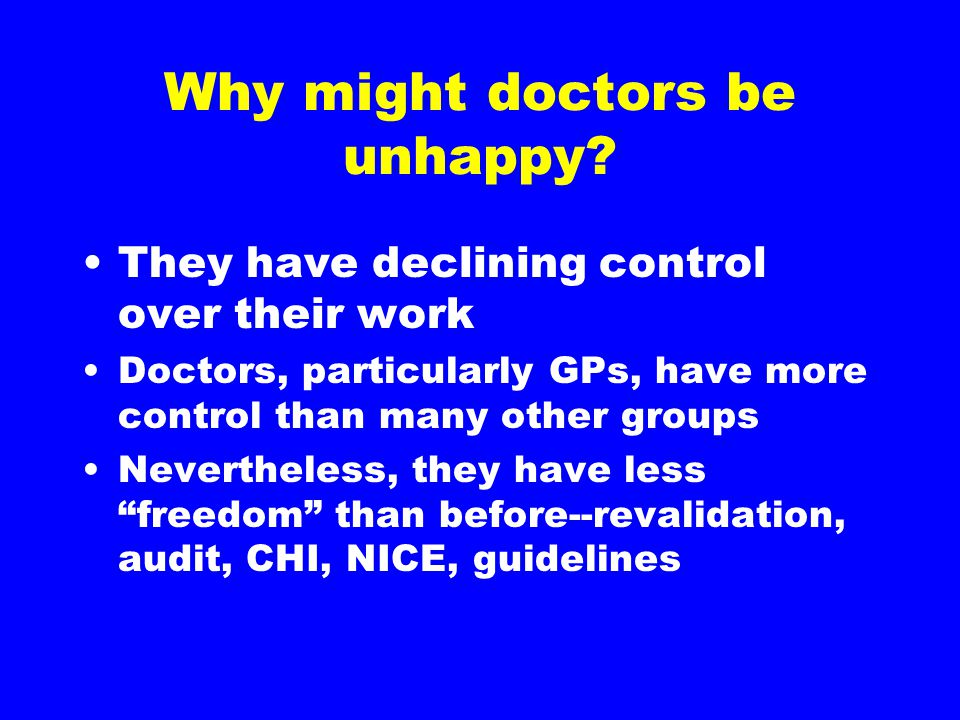Why might doctors be unhappy? They have declining control over their work Doctors, particularly GPs, have more control than many other groups Neverthe