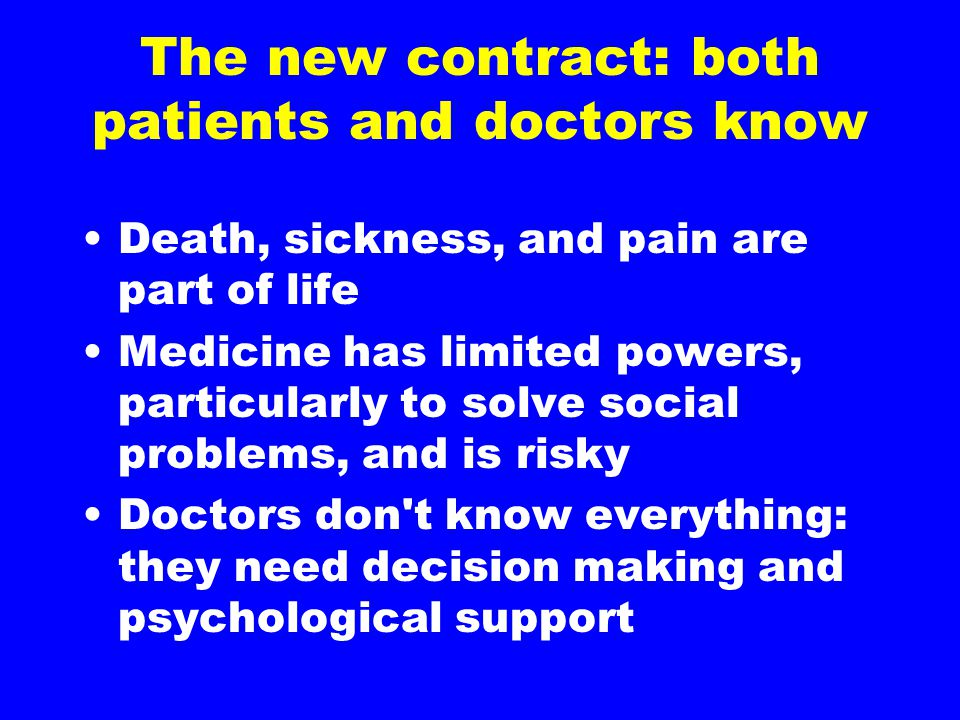 The new contract: both patients and doctors know Death, sickness, and pain are part of life Medicine has limited powers, particularly to solve social problems, and is risky Doctors don t know everything: they need decision making and psychological support