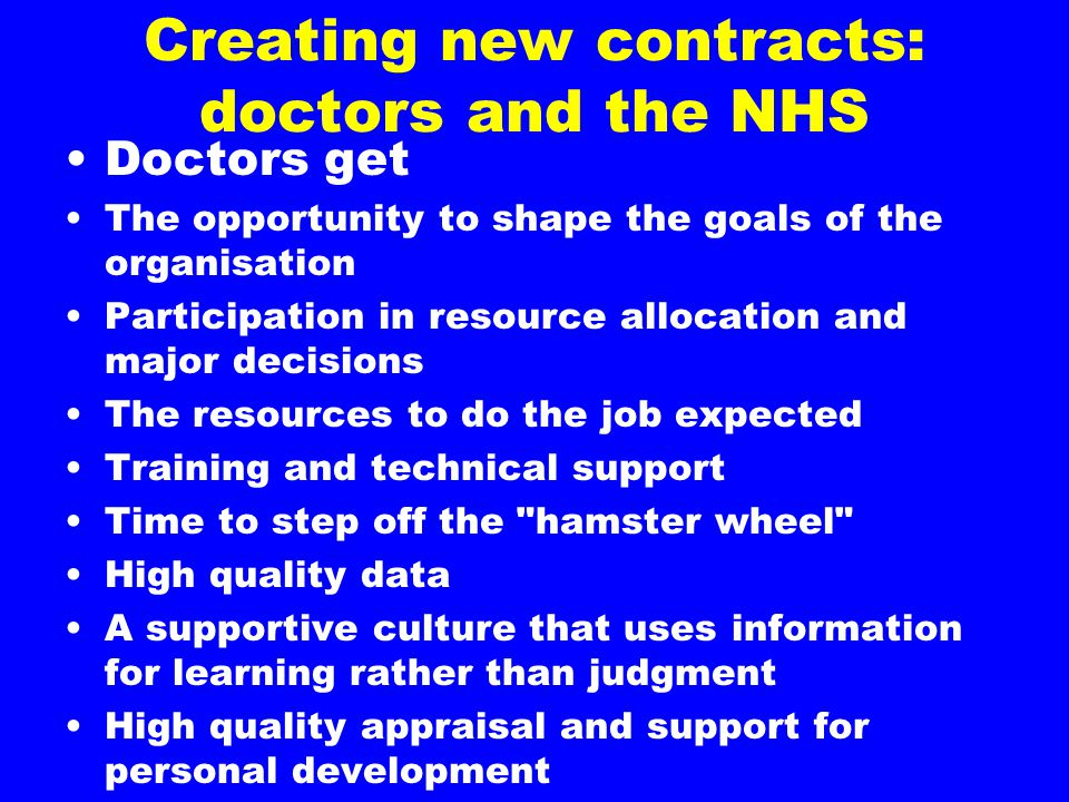Creating new contracts: doctors and the NHS Doctors get The opportunity to shape the goals of the organisation Participation in resource allocation and major decisions The resources to do the job expected Training and technical support Time to step off the hamster wheel High quality data A supportive culture that uses information for learning rather than judgment High quality appraisal and support for personal development