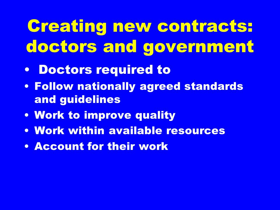 Creating new contracts: doctors and government Doctors required to Follow nationally agreed standards and guidelines Work to improve quality Work with