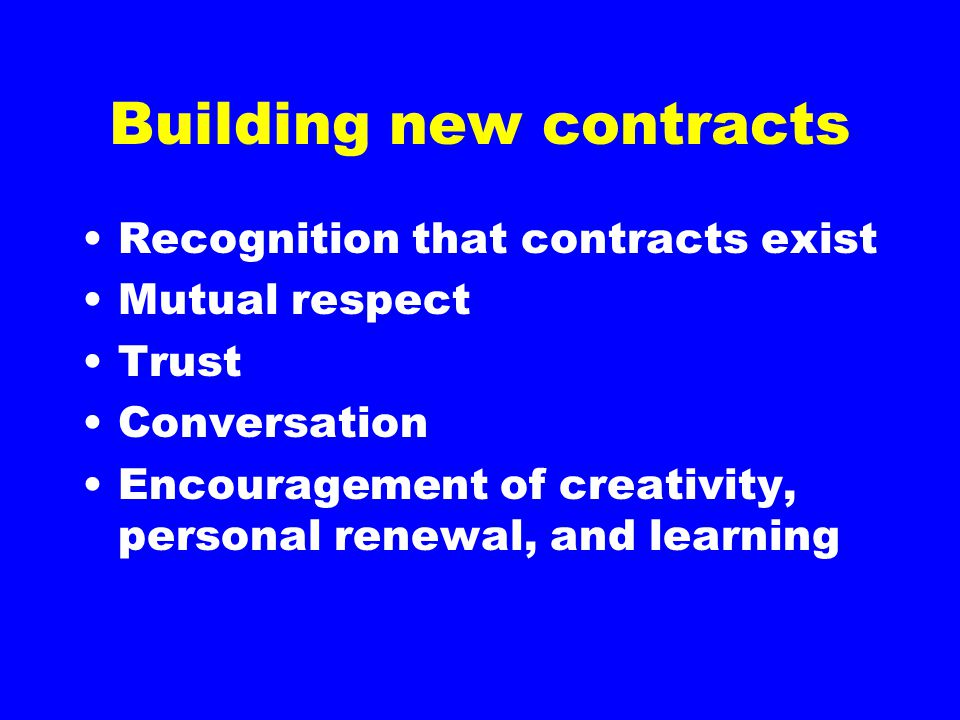 Building new contracts Recognition that contracts exist Mutual respect Trust Conversation Encouragement of creativity, personal renewal, and learning
