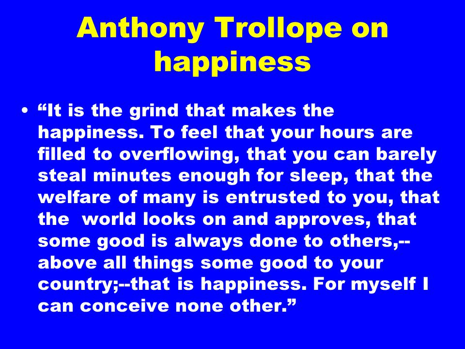 Anthony Trollope on happiness It is the grind that makes the happiness.