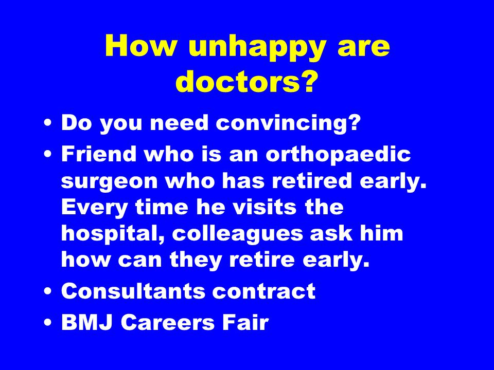 How unhappy are doctors? Do you need convincing? Friend who is an orthopaedic surgeon who has retired early. Every time he visits the hospital, collea