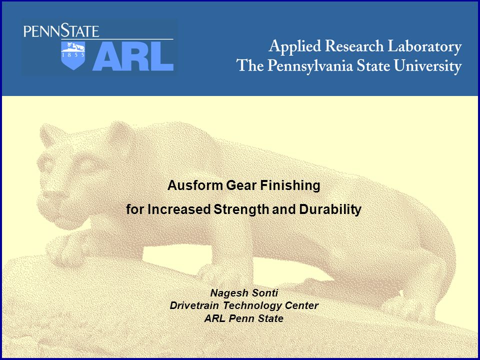 ARL Penn State Requirements for Aircraft Gearing High profile accuracy and surface finish to minimize vibration and fatigue loading High surface strength and gradient to maximize tooth fracture strength and surface fatigue resistance High toughness of core material to maximize impact strength