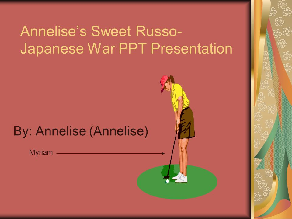 Annelise's Sweet Russo- Japanese War PPT Presentation By: Annelise (Annelise) Myriam
