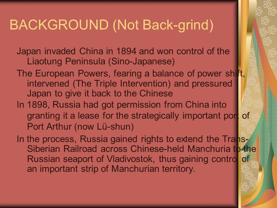 BACKGROUND (Not Back-grind) Japan invaded China in 1894 and won control of the Liaotung Peninsula (Sino-Japanese) The European Powers, fearing a balance of power shift, intervened (The Triple Intervention) and pressured Japan to give it back to the Chinese In 1898, Russia had got permission from China into granting it a lease for the strategically important port of Port Arthur (now Lü-shun) In the process, Russia gained rights to extend the Trans- Siberian Railroad across Chinese-held Manchuria to the Russian seaport of Vladivostok, thus gaining control of an important strip of Manchurian territory.