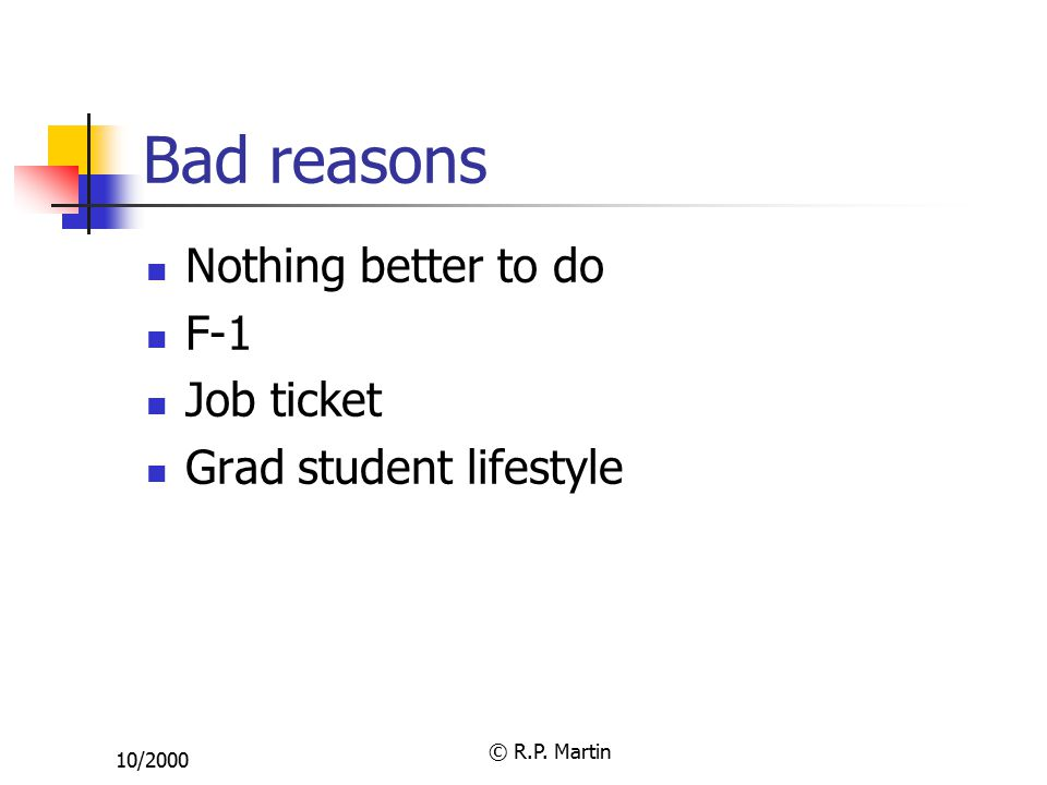 10/2000 © R.P. Martin Bad reasons Nothing better to do F-1 Job ticket Grad student lifestyle