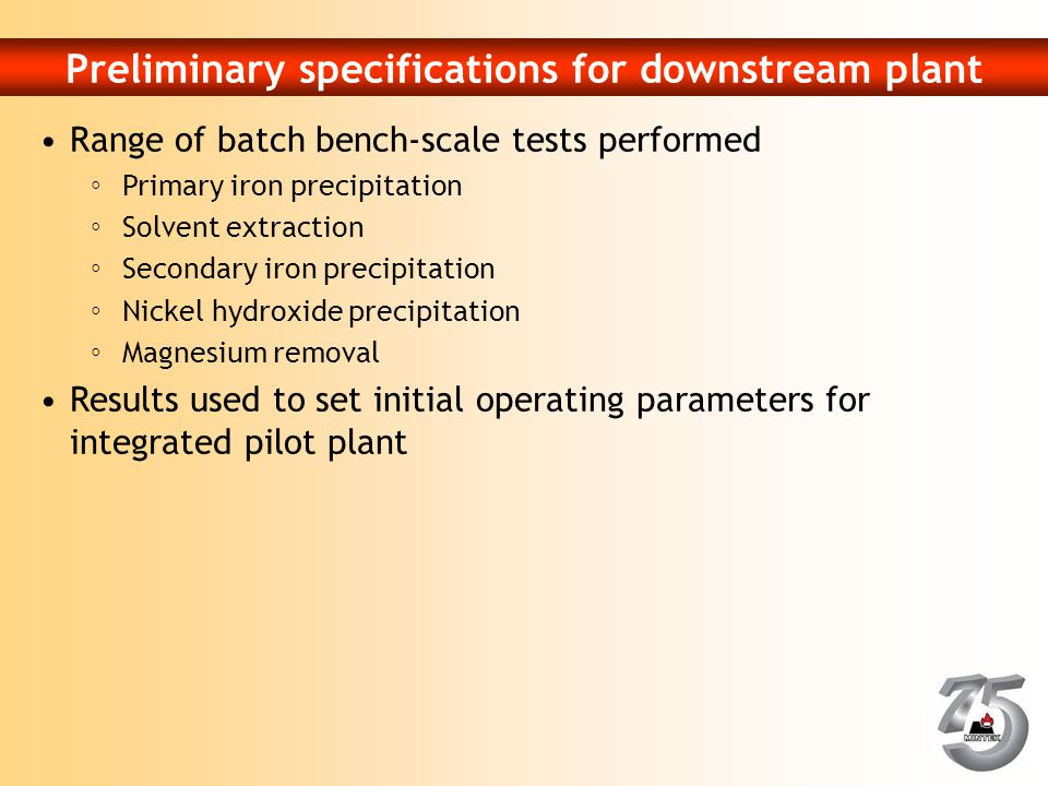 Preliminary specifications for downstream plant Range of batch bench-scale tests performed ◦Primary iron precipitation ◦Solvent extraction ◦Secondary