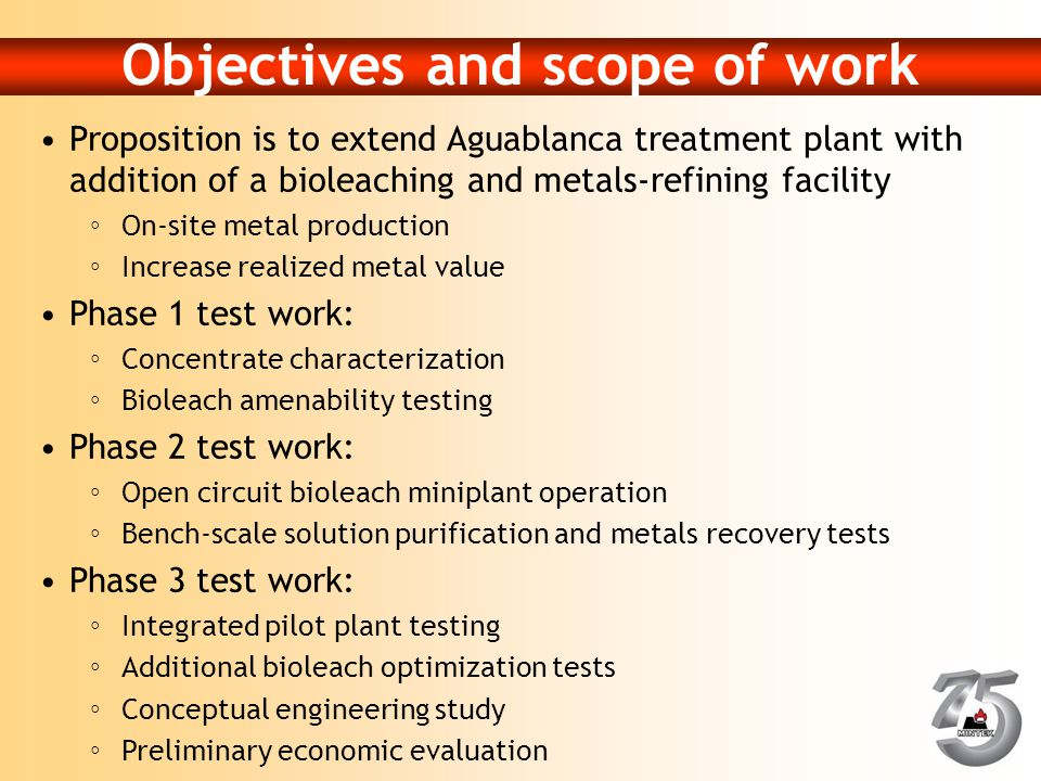 Objectives and scope of work Proposition is to extend Aguablanca treatment plant with addition of a bioleaching and metals-refining facility ◦On-site