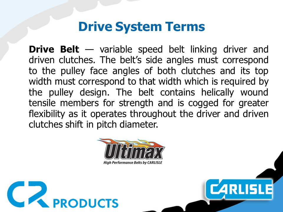 Drive System Terms Drive Belt — variable speed belt linking driver and driven clutches.