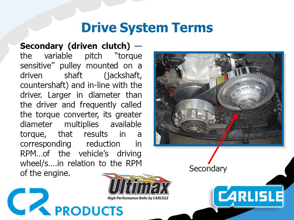 Drive System Terms Secondary (driven clutch) — the variable pitch torque sensitive pulley mounted on a driven shaft (jackshaft, countershaft) and in-line with the driver.