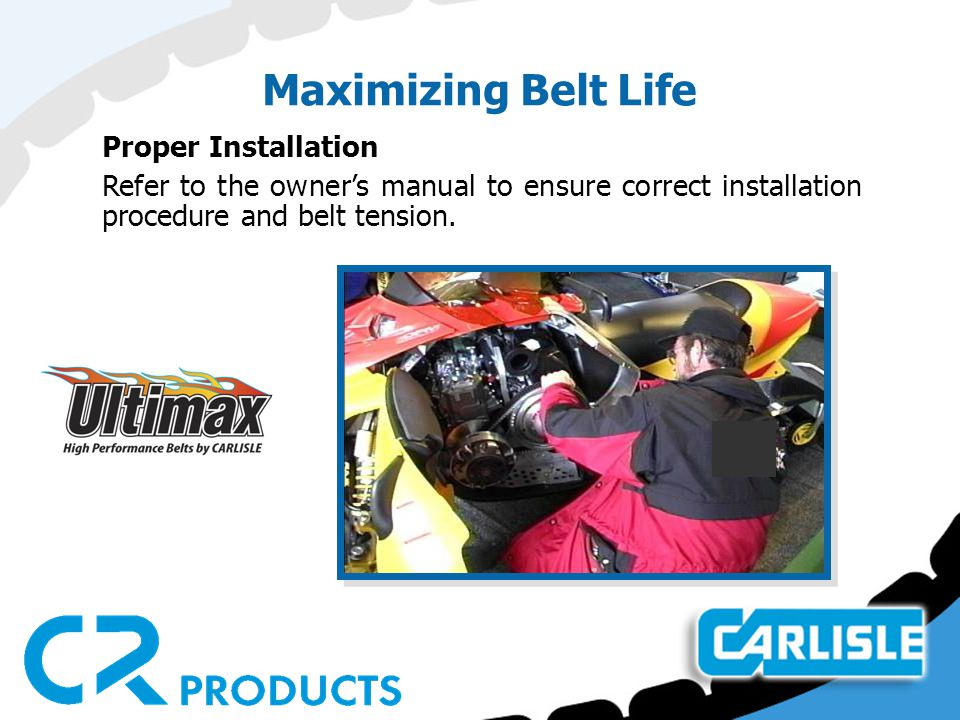Maximizing Belt Life Proper Installation Refer to the owner's manual to ensure correct installation procedure and belt tension.