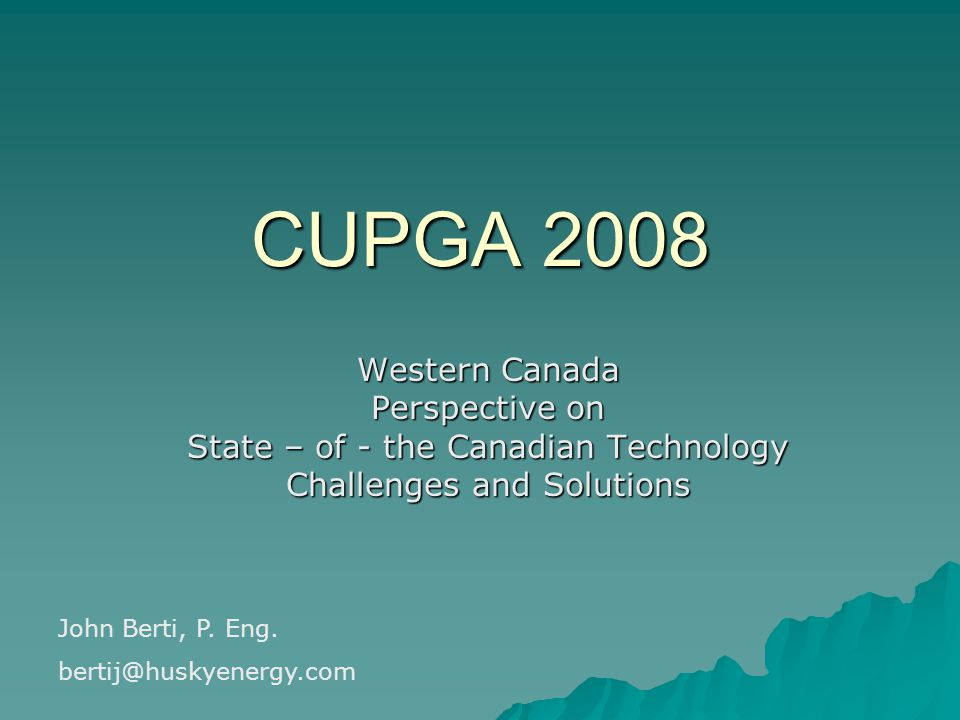 CUPGA 2008 Western Canada Perspective on State – of - the Canadian Technology Challenges and Solutions John Berti, P.