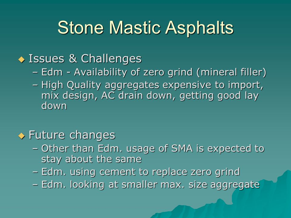 Stone Mastic Asphalts  Issues & Challenges –Edm - Availability of zero grind (mineral filler) –High Quality aggregates expensive to import, mix design, AC drain down, getting good lay down  Future changes –Other than Edm.