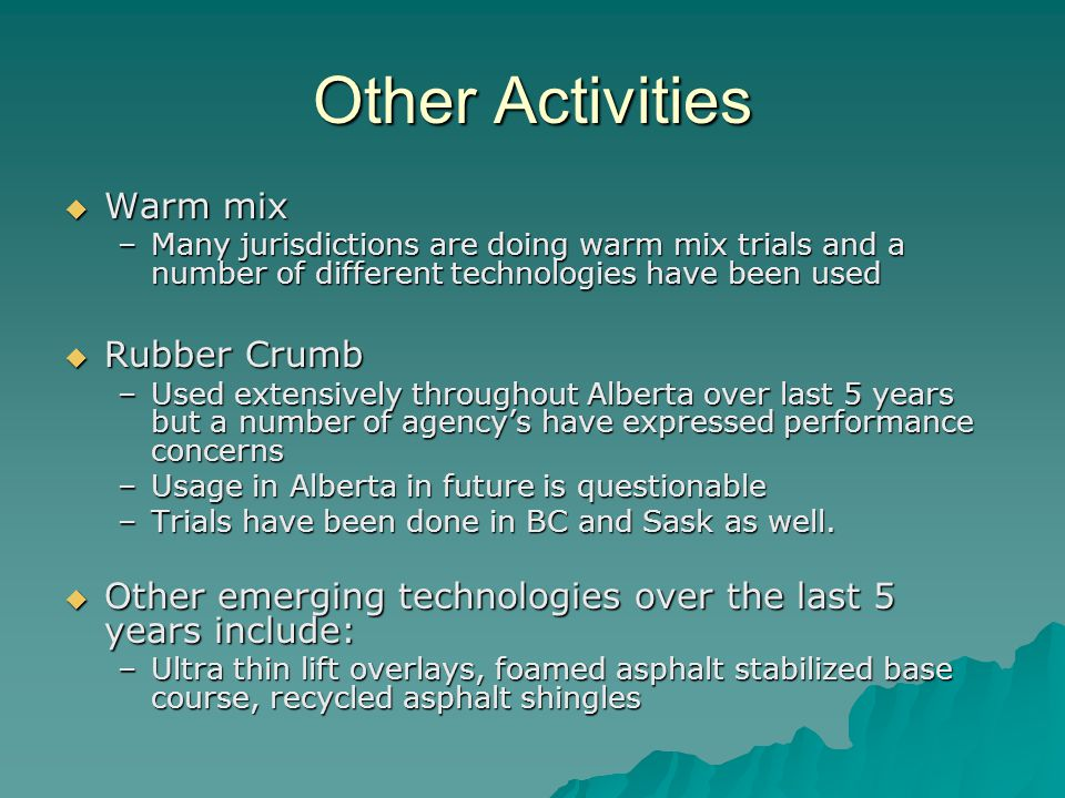 Other Activities  Warm mix –Many jurisdictions are doing warm mix trials and a number of different technologies have been used  Rubber Crumb –Used extensively throughout Alberta over last 5 years but a number of agency's have expressed performance concerns –Usage in Alberta in future is questionable –Trials have been done in BC and Sask as well.