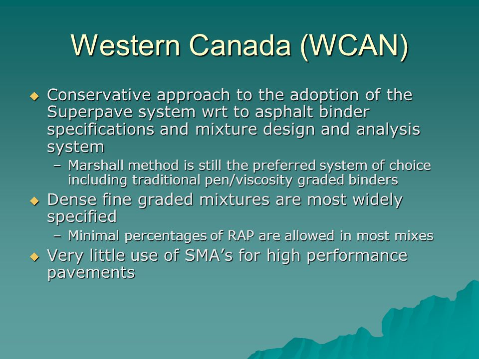 Western Canada (WCAN)  Conservative approach to the adoption of the Superpave system wrt to asphalt binder specifications and mixture design and analysis system –Marshall method is still the preferred system of choice including traditional pen/viscosity graded binders  Dense fine graded mixtures are most widely specified –Minimal percentages of RAP are allowed in most mixes  Very little use of SMA's for high performance pavements