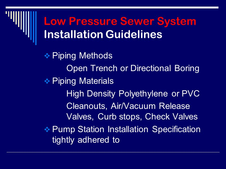 Low Pressure Sewer System Installation Guidelines  Piping Methods Open Trench or Directional Boring  Piping Materials High Density Polyethylene or PVC Cleanouts, Air/Vacuum Release Valves, Curb stops, Check Valves  Pump Station Installation Specification tightly adhered to