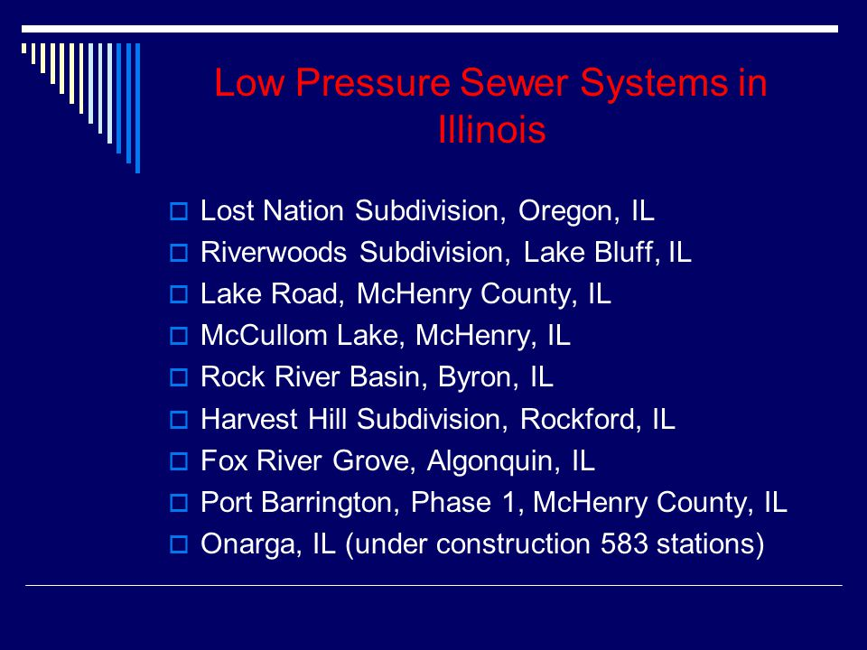 Low Pressure Sewer Systems in Illinois  Lost Nation Subdivision, Oregon, IL  Riverwoods Subdivision, Lake Bluff, IL  Lake Road, McHenry County, IL  McCullom Lake, McHenry, IL  Rock River Basin, Byron, IL  Harvest Hill Subdivision, Rockford, IL  Fox River Grove, Algonquin, IL  Port Barrington, Phase 1, McHenry County, IL  Onarga, IL (under construction 583 stations)