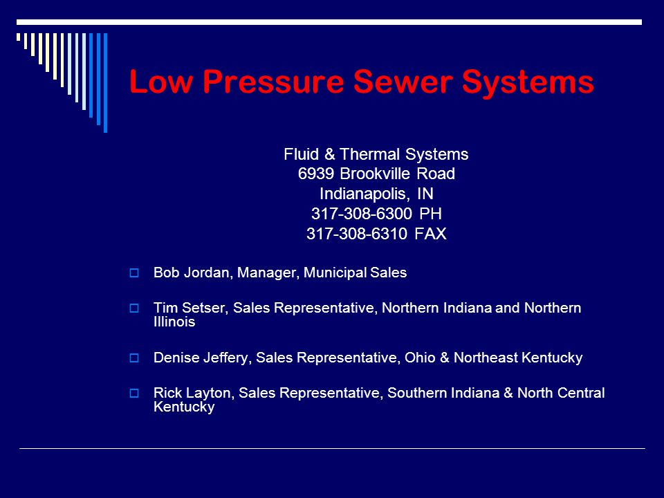 Low Pressure Sewer Systems Fluid & Thermal Systems 6939 Brookville Road Indianapolis, IN 317-308-6300 PH 317-308-6310 FAX  Bob Jordan, Manager, Municipal Sales  Tim Setser, Sales Representative, Northern Indiana and Northern Illinois  Denise Jeffery, Sales Representative, Ohio & Northeast Kentucky  Rick Layton, Sales Representative, Southern Indiana & North Central Kentucky
