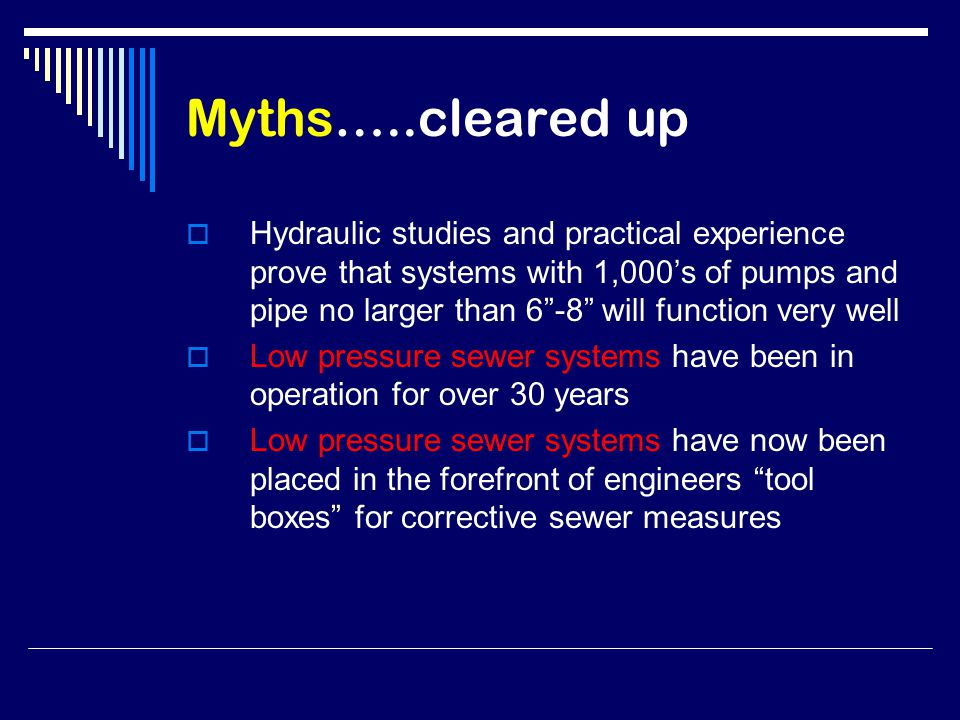 Myths…..cleared up  Hydraulic studies and practical experience prove that systems with 1,000's of pumps and pipe no larger than 6 -8 will function very well  Low pressure sewer systems have been in operation for over 30 years  Low pressure sewer systems have now been placed in the forefront of engineers tool boxes for corrective sewer measures