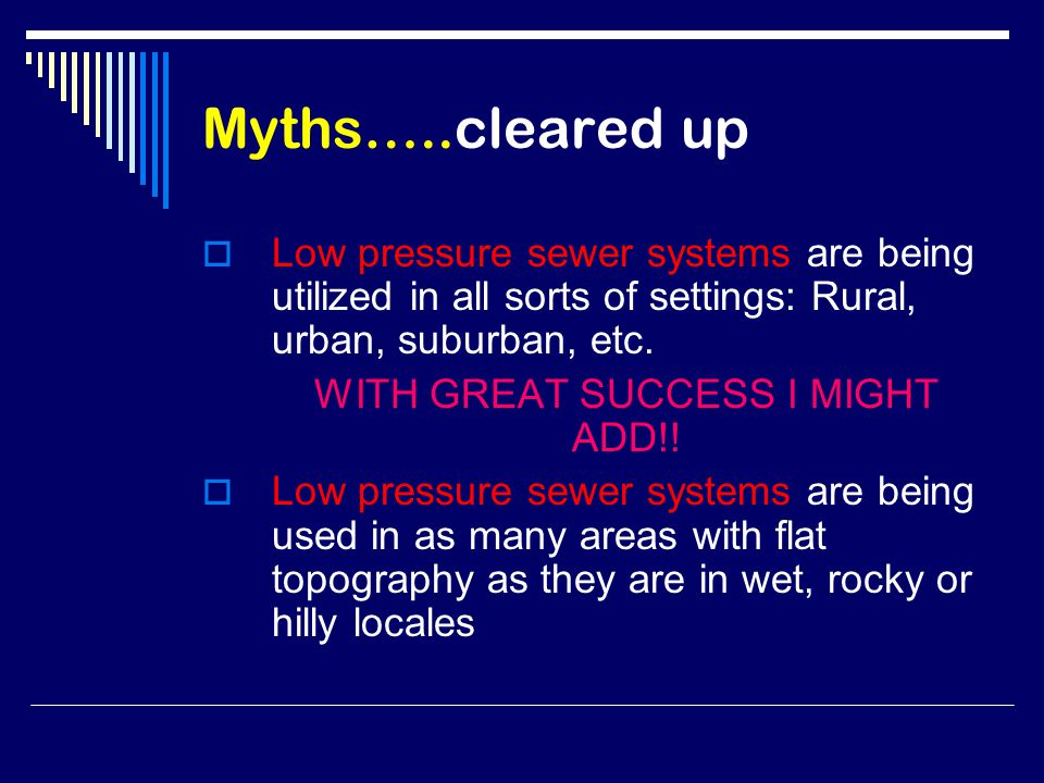 Myths…..cleared up  Low pressure sewer systems are being utilized in all sorts of settings: Rural, urban, suburban, etc.