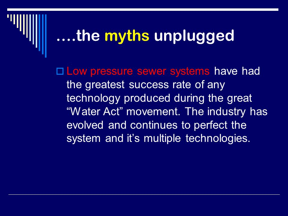 ….the myths unplugged  Low pressure sewer systems have had the greatest success rate of any technology produced during the great Water Act movement.