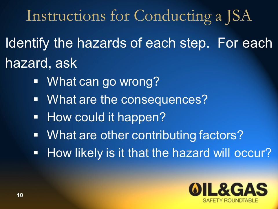 10 Instructions for Conducting a JSA Identify the hazards of each step. For each hazard, ask  What can go wrong?  What are the consequences?  How c