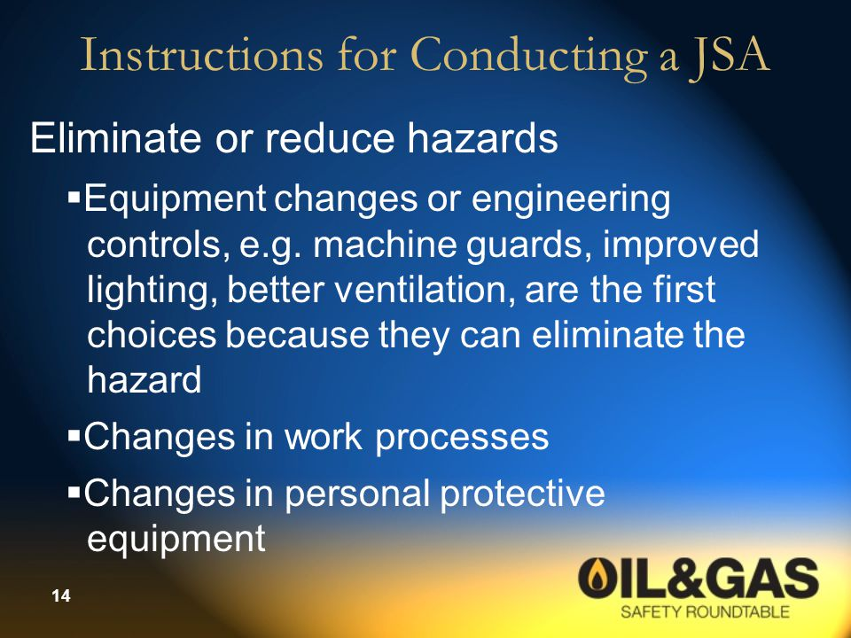 14 Instructions for Conducting a JSA Eliminate or reduce hazards  Equipment changes or engineering controls, e.g. machine guards, improved lighting,