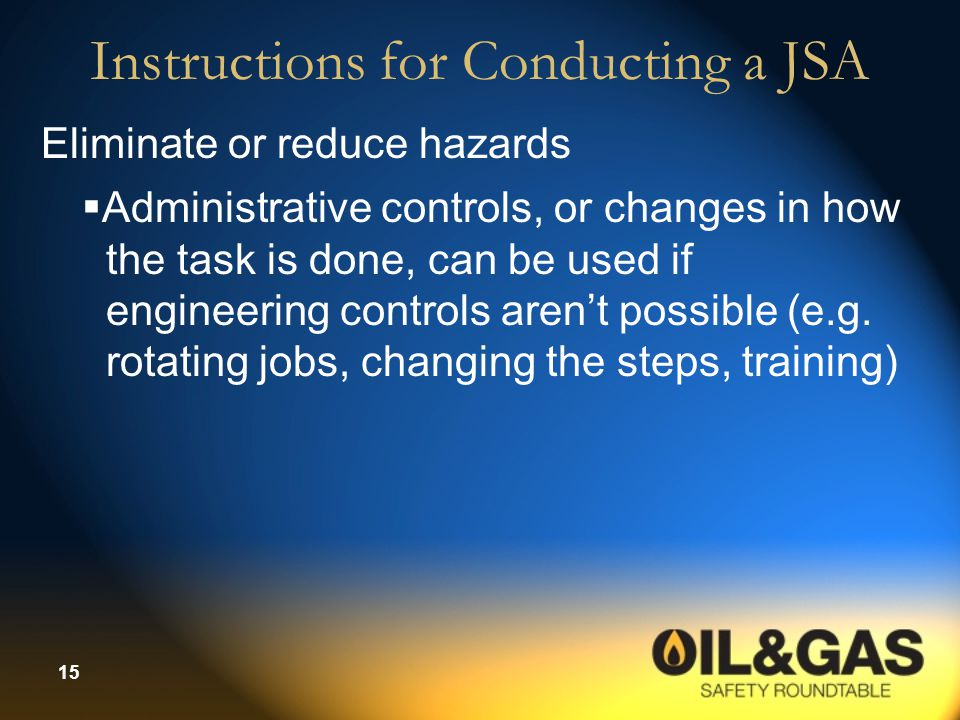 15 Instructions for Conducting a JSA Eliminate or reduce hazards  Administrative controls, or changes in how the task is done, can be used if enginee