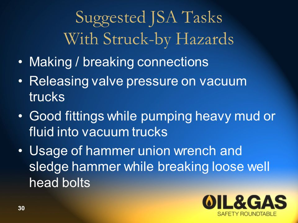 30 Suggested JSA Tasks With Struck-by Hazards Making / breaking connections Releasing valve pressure on vacuum trucks Good fittings while pumping heav