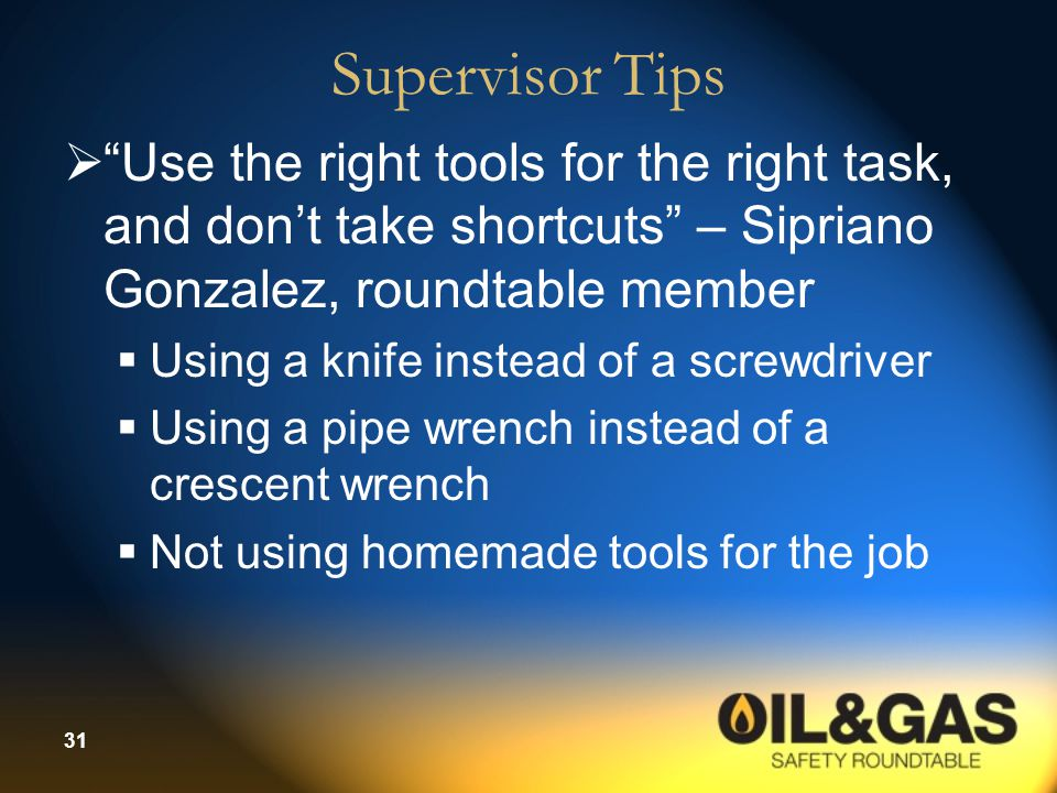 "31 Supervisor Tips  ""Use the right tools for the right task, and don't take shortcuts"" – Sipriano Gonzalez, roundtable member  Using a knife instead"
