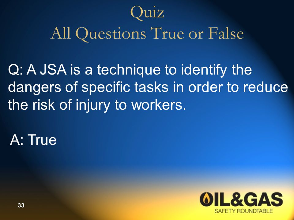 33 Quiz All Questions True or False Q: A JSA is a technique to identify the dangers of specific tasks in order to reduce the risk of injury to workers