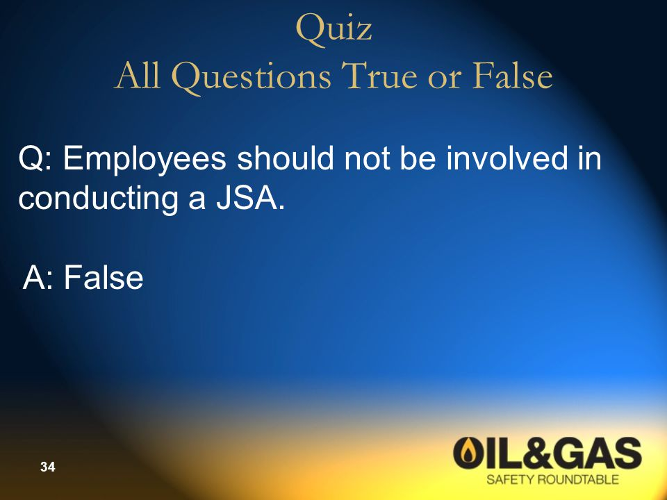 34 Quiz All Questions True or False Q: Employees should not be involved in conducting a JSA.. A: False