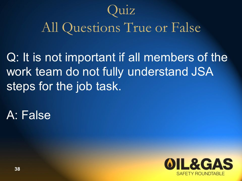 38 Quiz All Questions True or False Q: It is not important if all members of the work team do not fully understand JSA steps for the job task. A: Fals