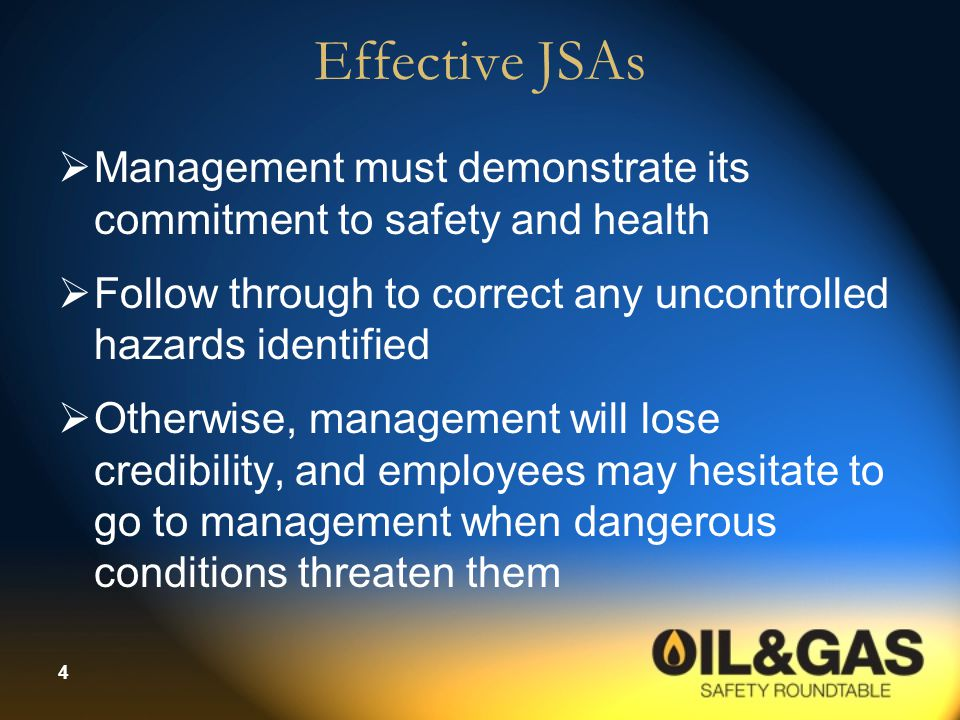 4 Effective JSAs  Management must demonstrate its commitment to safety and health  Follow through to correct any uncontrolled hazards identified  O