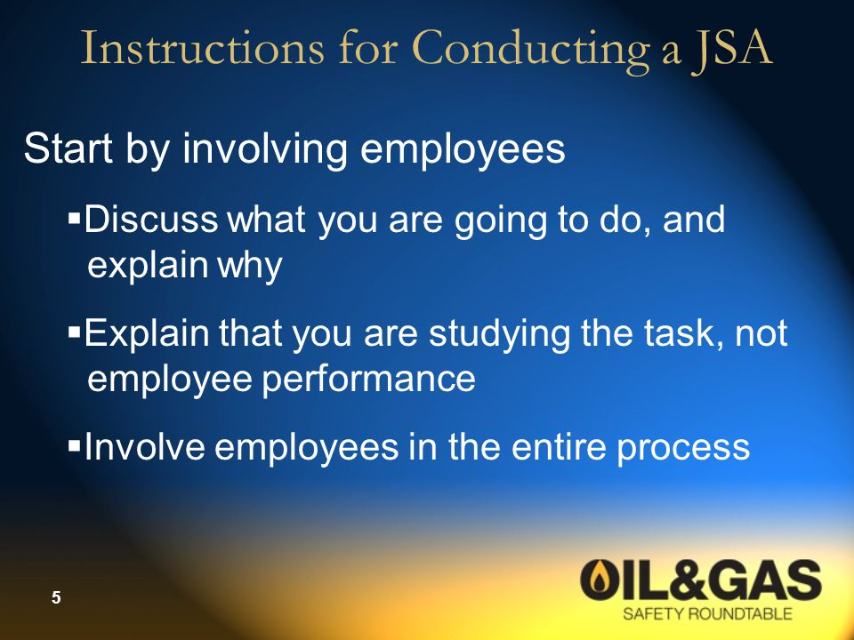 5 Instructions for Conducting a JSA Start by involving employees  Discuss what you are going to do, and explain why  Explain that you are studying t