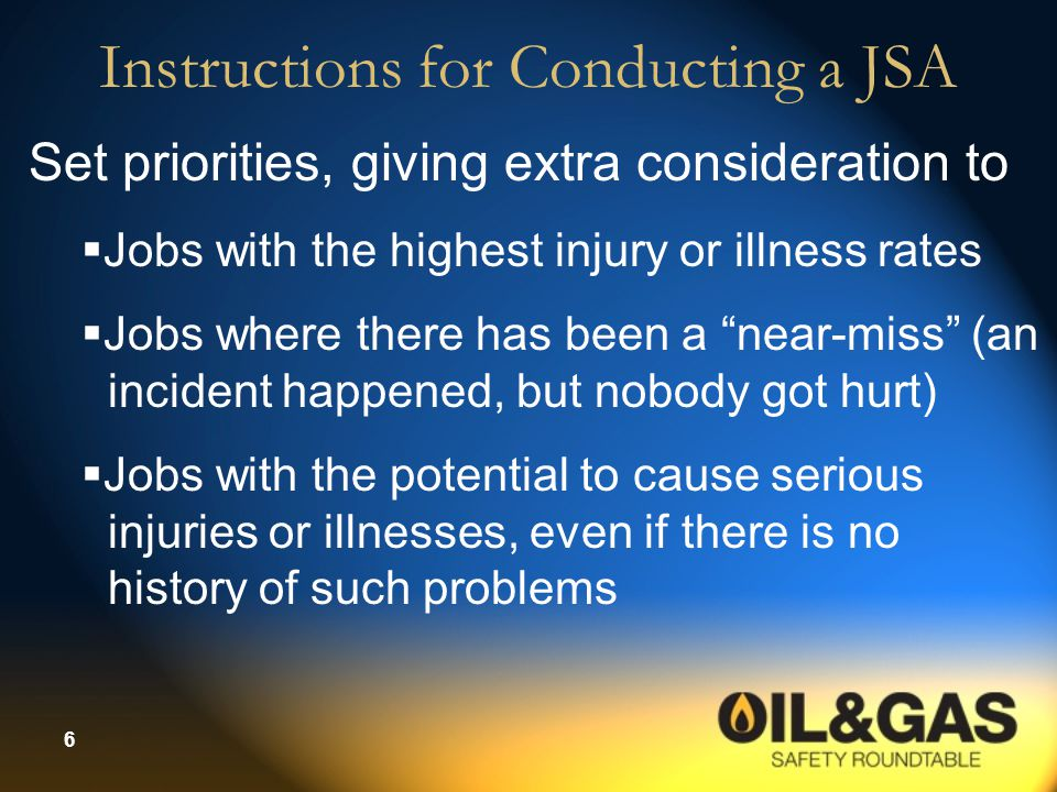 6 Instructions for Conducting a JSA Set priorities, giving extra consideration to  Jobs with the highest injury or illness rates  Jobs where there h